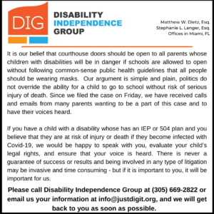 It is our belief that courthouse doors should be open to all parents whose children with disabilities will be in danger if schools are allowed to open without following common-sense public health guidelines that all people should be wearing masks. Our argument is simple and plain, politics do not override the ability for a child to go to school without risk of serious injury of death. Since we filed the case on Friday, we have received calls and emails from many parents wanting to be a part of this case and to have their voices heard. If you have a child with a disability whose has an IEP or 504 plan and you believe that they are at risk of injury or death if they become infected with Covid-19, we would be happy to speak with you, evaluate your child's legal rights, and ensure that your voice is heard. There is never a guarantee of success or results and being involved in any type of litigation may be invasive and time consuming - but if it is important to you, it will be important for us. Please call Disability Independence Group at (305) 669-2822 or email us your information at info@justdigit.org, and we will get back to you as soon as possible.